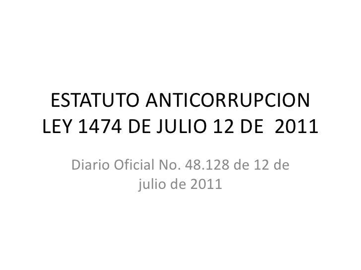 ESTATUTO ANTICORRUPCIONLEY 1474 DE JULIO 12 DE 2011  Diario Oficial No. 48.128 de 12 de             julio de 2011