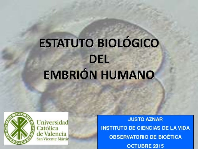 1 ESTATUTO BIOLÓGICO DEL EMBRIÓN HUMANO JUSTO AZNAR INSTITUTO DE CIENCIAS DE LA VIDA OBSERVATORIO DE BIOÉTICA OCTUBRE 2015