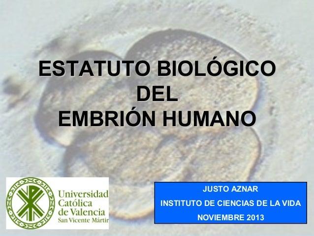 ESTATUTO BIOLÓGICO DEL EMBRIÓN HUMANO  JUSTO AZNAR INSTITUTO DE CIENCIAS DE LA VIDA NOVIEMBRE 2013  1