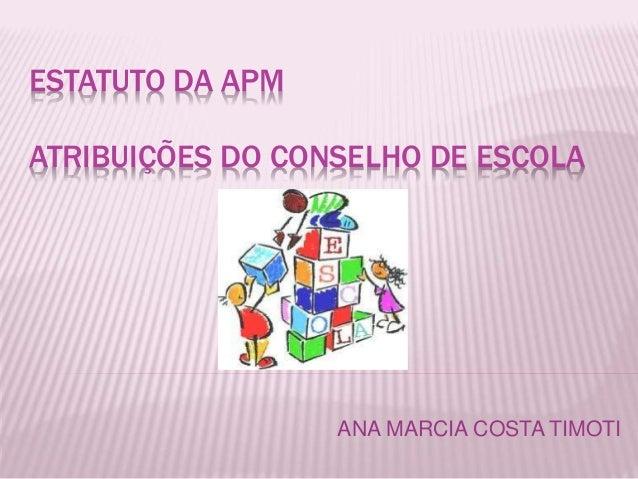 ESTATUTO DA APM  ATRIBUIÇÕES DO CONSELHO DE ESCOLA  ANA MARCIA COSTA TIMOTI