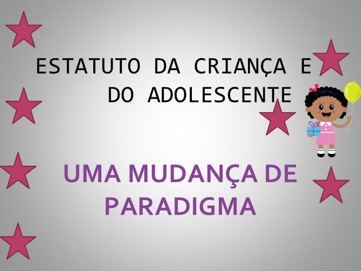 ESTATUTO DA CRIANÇA E     DO ADOLESCENTE  UMA MUDANÇA DE    PARADIGMA