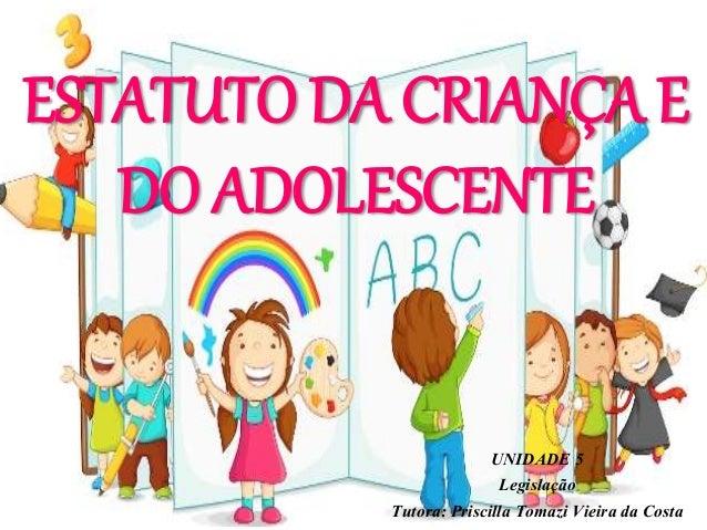 ESTATUTO DA CRIANÇA E DO ADOLESCENTE UNIDADE 5 Legislação Tutora: Priscilla Tomazi Vieira da Costa