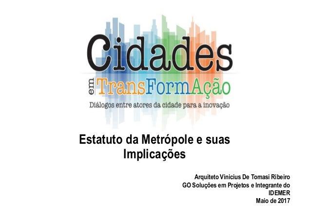 Estatuto da Metrópole e suas Implicações Arquiteto Vinicius De Tomasi Ribeiro GO Soluções em Projetos e Integrante do IDEM...