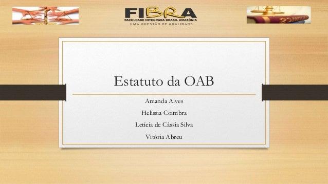 Estatuto da OAB Amanda Alves Helíssia Coimbra Letícia de Cássia Silva Vitória Abreu