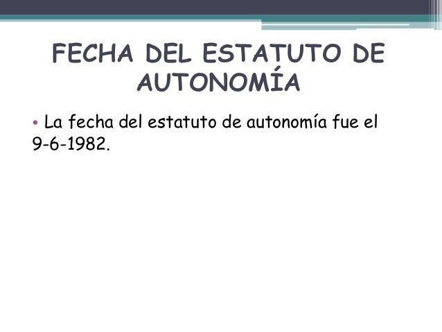 FECHA DEL ESTATUTO DE AUTONOMÍA • La fecha del estatuto de autonomía fue el 9-6-1982.