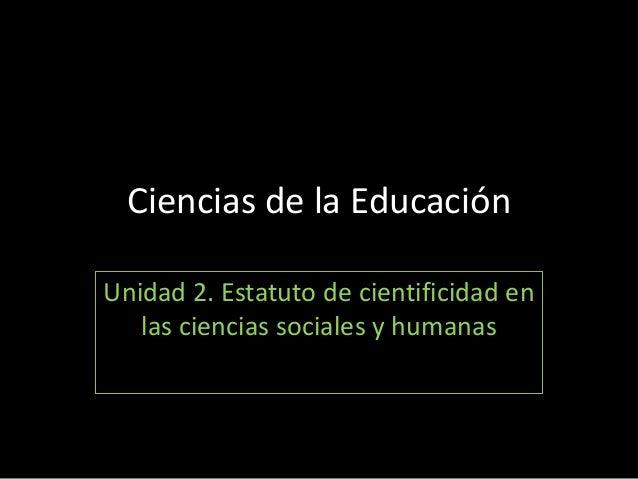 Ciencias de la EducaciónUnidad 2. Estatuto de cientificidad en   las ciencias sociales y humanas