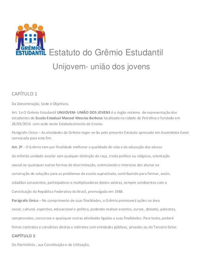 Estatuto do Grêmio Estudantil Unijovem- união dos jovens CAPÍTULO 1 Da Denominação, Sede e Objetivos. Art. 1o O Grêmio Est...