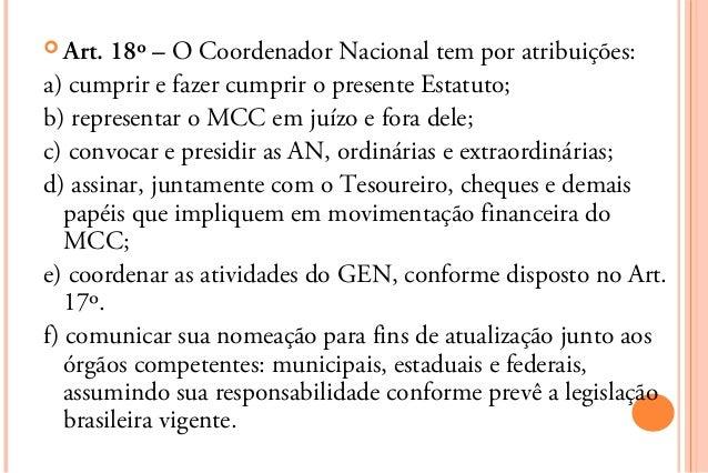  Art.  18º – O Coordenador Nacional tem por atribuições:a) cumprir e fazer cumprir o presente Estatuto;b) representar o M...