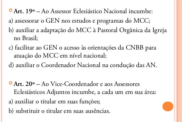  Art.  19º – Ao Assessor Eclesiástico Nacional incumbe:a) assessorar o GEN nos estudos e programas do MCC;b) auxiliar a a...