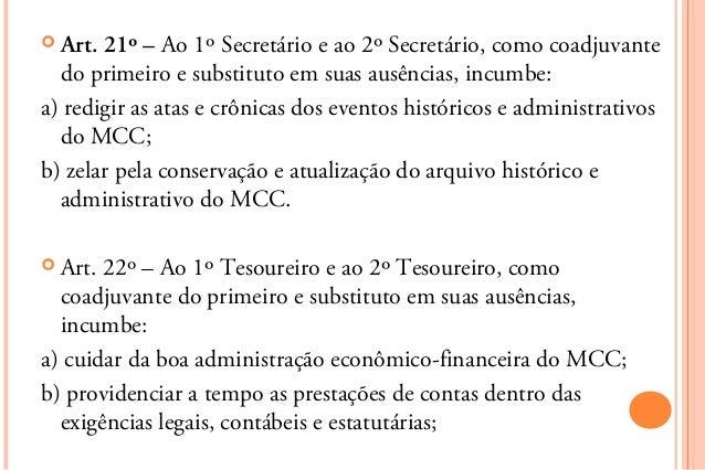  Art. 21º – Ao 1º Secretário e ao 2º Secretário, como coadjuvante  do primeiro e substituto em suas ausências, incumbe:a)...