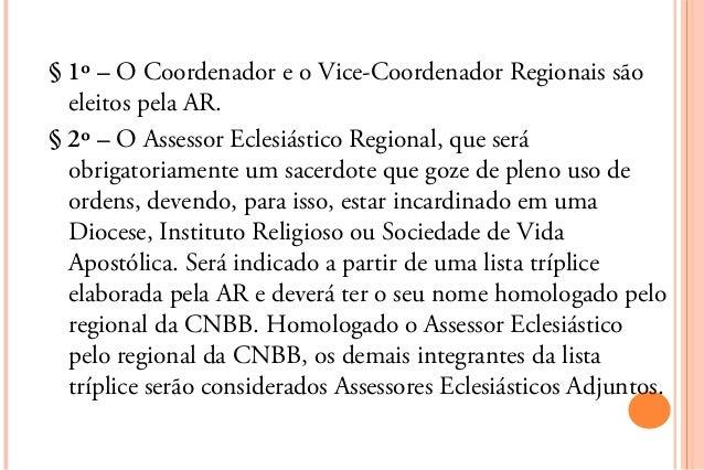 § 1º – O Coordenador e o Vice-Coordenador Regionais são  eleitos pela AR.§ 2º – O Assessor Eclesiástico Regional, que será...