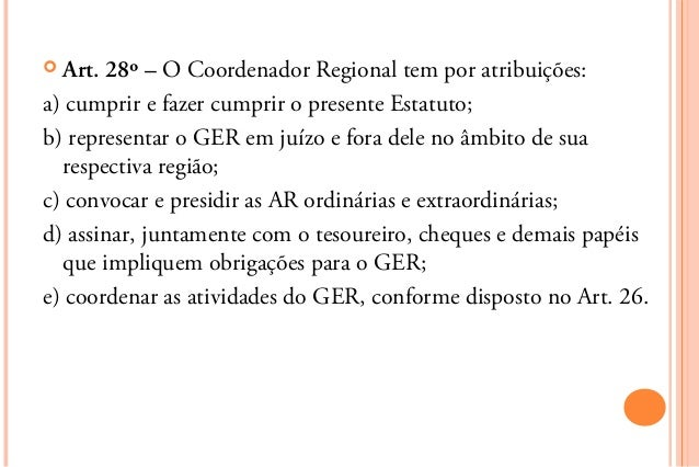  Art. 28º – O Coordenador Regional tem por atribuições:a) cumprir e fazer cumprir o presente Estatuto;b) representar o GE...