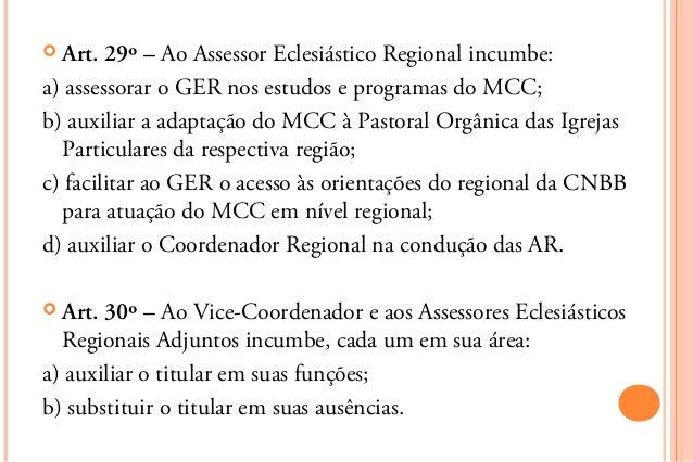  Art.  29º – Ao Assessor Eclesiástico Regional incumbe:a) assessorar o GER nos estudos e programas do MCC;b) auxiliar a a...