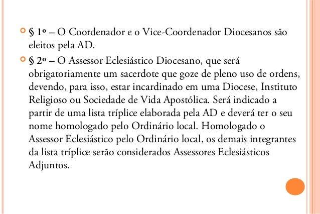 §  1º – O Coordenador e o Vice-Coordenador Diocesanos são  eleitos pela AD. § 2º – O Assessor Eclesiástico Diocesano, qu...