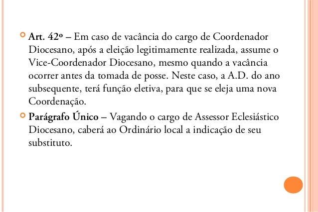  Art.42º – Em caso de vacância do cargo de Coordenador  Diocesano, após a eleição legitimamente realizada, assume o  Vice...