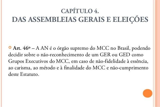 CAPÍTULO 4.    DAS ASSEMBLEIAS GERAIS E ELEIÇÕES Art. 46º – A AN é o órgão supremo do MCC no Brasil, podendodecidir sobre...