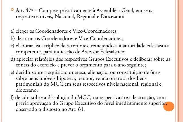    Art. 47º – Compete privativamente à Assembléia Geral, em seus    respectivos níveis, Nacional, Regional e Diocesano:a)...