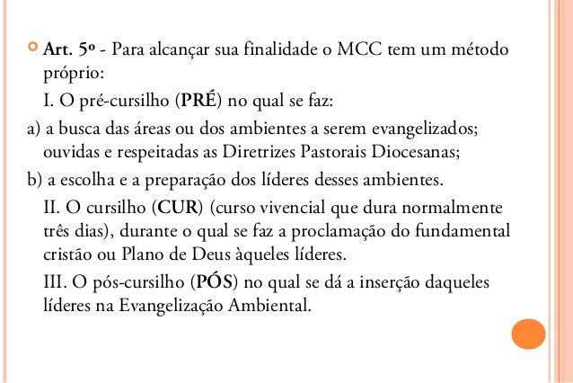  Art. 5º - Para alcançar sua finalidade o MCC tem um método  próprio:  I. O pré-cursilho (PRÉ) no qual se faz:a) a busca ...