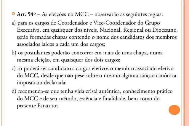   Art. 54º – As eleições no MCC – observarão as seguintes regras:a) para os cargos de Coordenador e Vice-Coordenador do G...