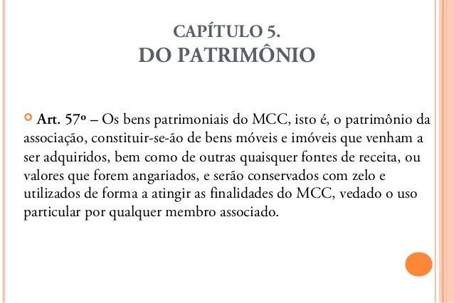 CAPÍTULO 5.                  DO PATRIMÔNIO Art. 57º – Os bens patrimoniais do MCC, isto é, o patrimônio daassociação, con...