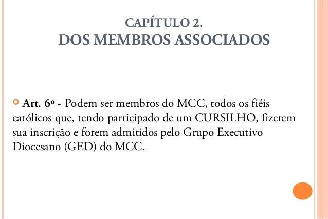 CAPÍTULO 2.         DOS MEMBROS ASSOCIADOS Art. 6º - Podem ser membros do MCC, todos os fiéiscatólicos que, tendo partici...