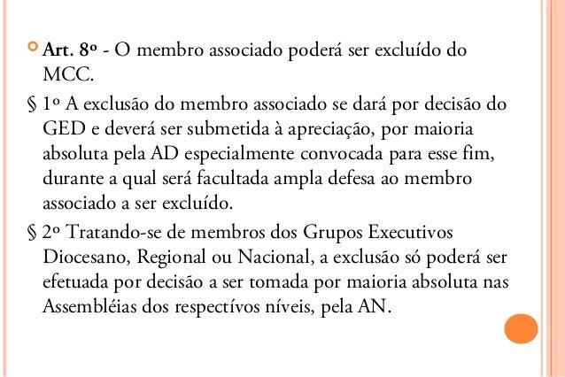  Art. 8º - O membro associado poderá ser excluído do  MCC.§ 1º A exclusão do membro associado se dará por decisão do  GED...