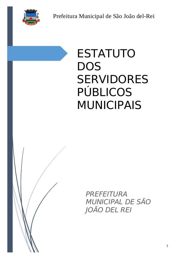 Prefeitura Municipal de São João del-Rei 1 ESTATUTO DOS SERVIDORES PÚBLICOS MUNICIPAIS PREFEITURA MUNICIPAL DE SÃO JOÃO DE...