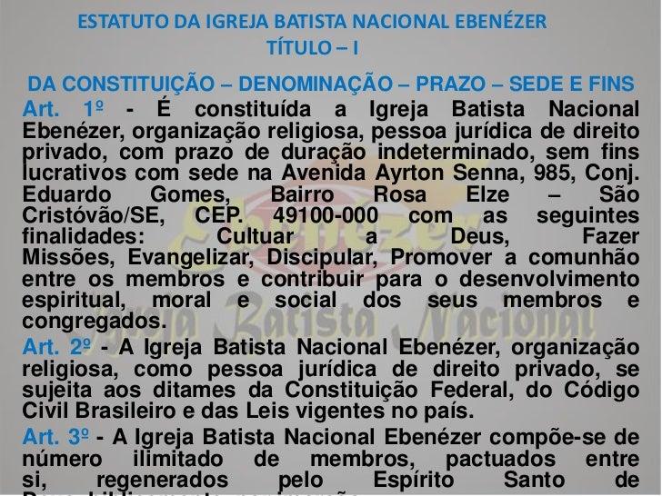 ESTATUTO DA IGREJA BATISTA NACIONAL EBENÉZERTÍTULO – I<br />DA CONSTITUIÇÃO – DENOMINAÇÃO – PRAZO – SEDE E FINS<br />Art. ...
