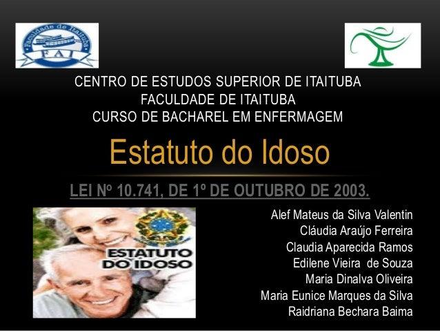 Estatuto do Idoso LEI No 10.741, DE 1º DE OUTUBRO DE 2003. CENTRO DE ESTUDOS SUPERIOR DE ITAITUBA FACULDADE DE ITAITUBA CU...