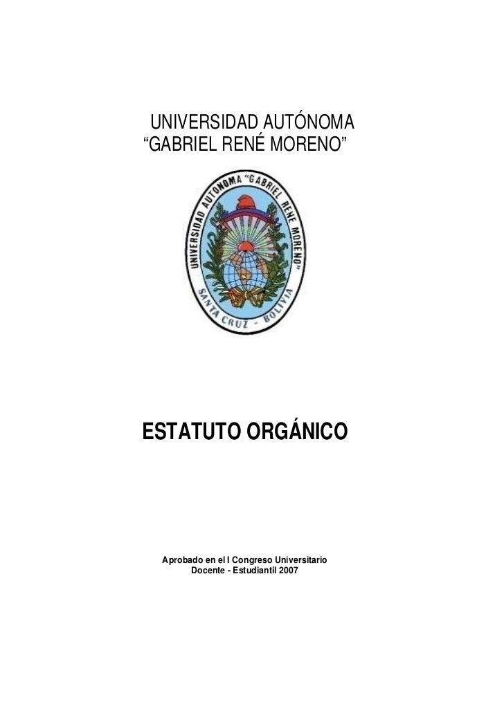 """UNIVERSIDAD AUTÓNOMA""""GABRIEL RENÉ MORENO""""ESTATUTO ORGÁNICO Aprobado en el I Congreso Universitario       Docente - Estudia..."""