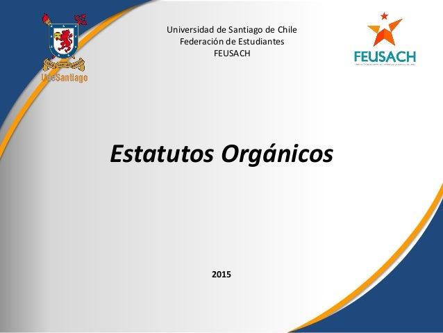 Universidad de Santiago de Chile Federación de Estudiantes FEUSACH 2015 Estatutos Orgánicos