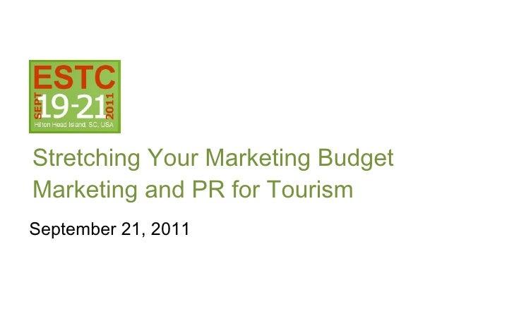 <ul><li>Stretching Your Marketing Budget  Marketing and PR for Tourism </li></ul>September 21, 2011