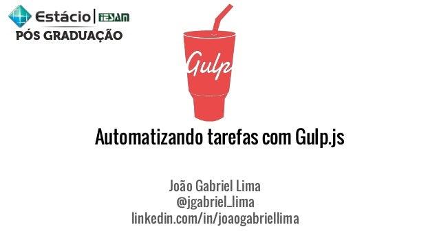 Automatizando tarefas com Gulp.js João Gabriel Lima @jgabriel_lima linkedin.com/in/joaogabriellima