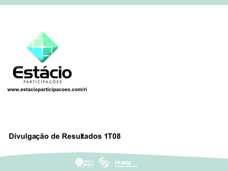 Divulgação de Resultados 1T08 www.estacioparticipacoes.com/ri