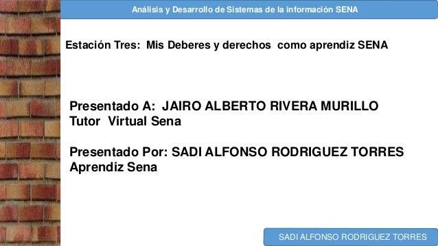Análisis y Desarrollo de Sistemas de la información SENA SADI ALFONSO RODRIGUEZ TORRES Estación Tres: Mis Deberes y derech...