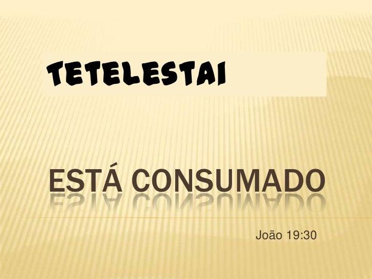 TetelestaiESTÁ CONSUMADO             João 19:30