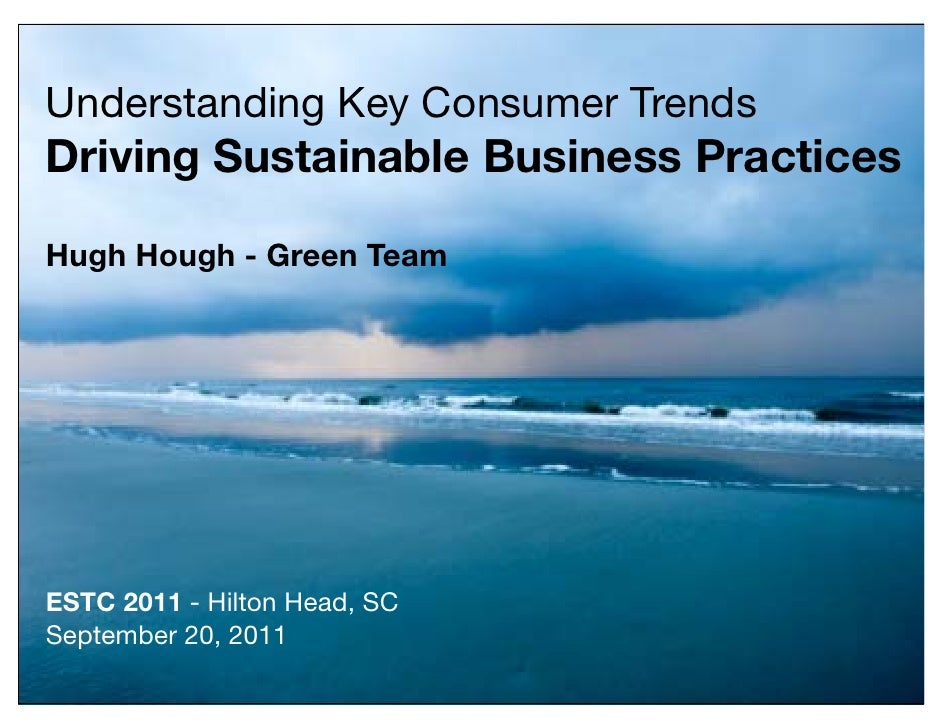 Understanding Key Consumer TrendsDriving Sustainable Business PracticesHugh Hough - Green TeamESTC 2011 - Hilton Head, SCS...