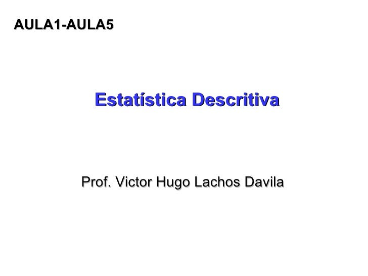 Estatística Descritiva Prof. Victor Hugo Lachos Davila AULA1-AULA5