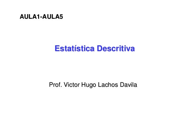 EstatEstatíística Descritivastica Descritiva Prof. Victor HugoProf. Victor Hugo LachosLachos DavilaDavila AULA1AULA1--AULA...