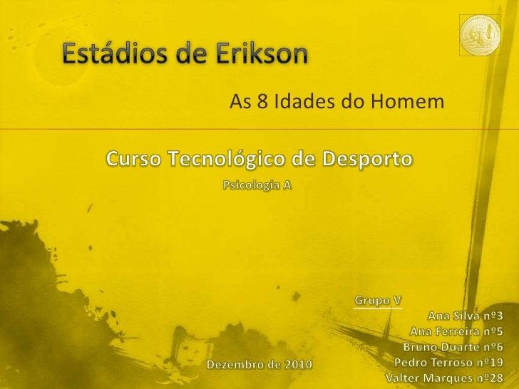 Estádios de Erikson<br />As 8 Idades do Homem<br />Curso Tecnológico de Desporto<br />Psicologia A<br />Grupo V<br />Ana S...