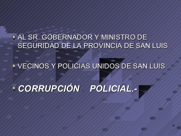 AL SR. GOBERNADOR Y MINISTRO DESEGURIDAD DE LA PROVINCIA DE SAN LUISVECINOS Y POLICIAS UNIDOS DE SAN LUISCORRUPCIÓN       ...