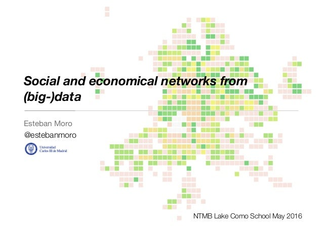 Social and economical networks from (big-)data Esteban Moro  @estebanmoro NTMB Lake Como School May 2016
