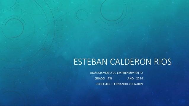 ESTEBAN CALDERON RIOS ANÁLISIS VIDEO DE EMPRENDIMIENTO GRADO : 9°B AÑO : 2014 PROFESOR : FERNANDO PULGARIN