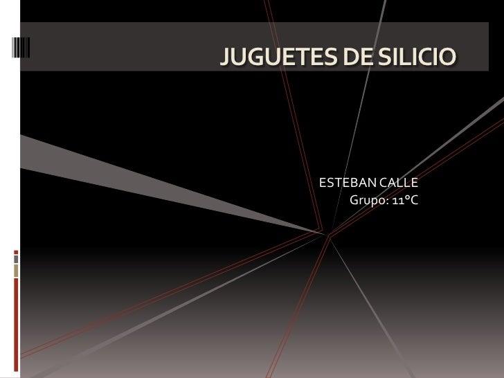 JUGUETES DE SILICIO       ESTEBAN CALLE           Grupo: 11°C