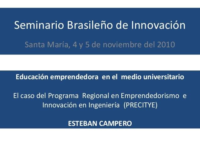 Seminario Brasileño de Innovación Santa María, 4 y 5 de noviembre del 2010 Educación emprendedora en el medio universitari...