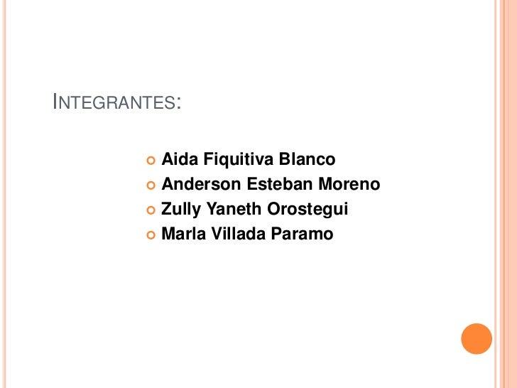 Integrantes:<br />Aida Fiquitiva Blanco<br />Anderson Esteban Moreno<br />Zully Yaneth Orostegui<br />Marla Villada Paramo...
