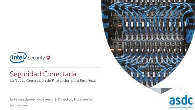 .  Seguridad Conectada  La Nueva Generación de Protección para Empresas  Esteban Javier Próspero | Director, Ingeniería  @...