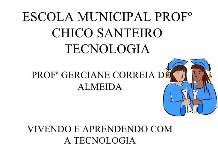 ESCOLA MUNICIPAL PROFº CHICO SANTEIRO TECNOLOGIA PROFª GERCIANE CORREIA DE ALMEIDA VIVENDO E APRENDENDO COM A TECNOLOGIA