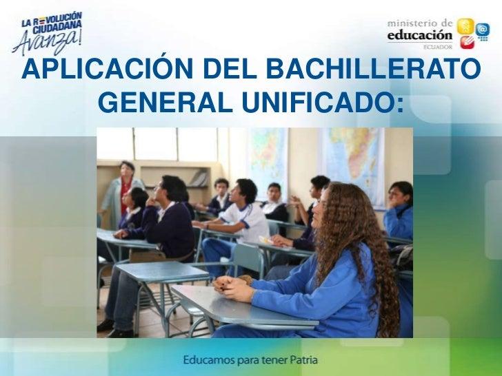 APLICACIÓN DEL BACHILLERATO     GENERAL UNIFICADO: