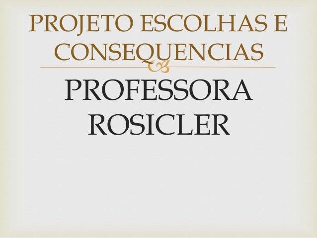  PROFESSORA ROSICLER PROJETO ESCOLHAS E CONSEQUENCIAS